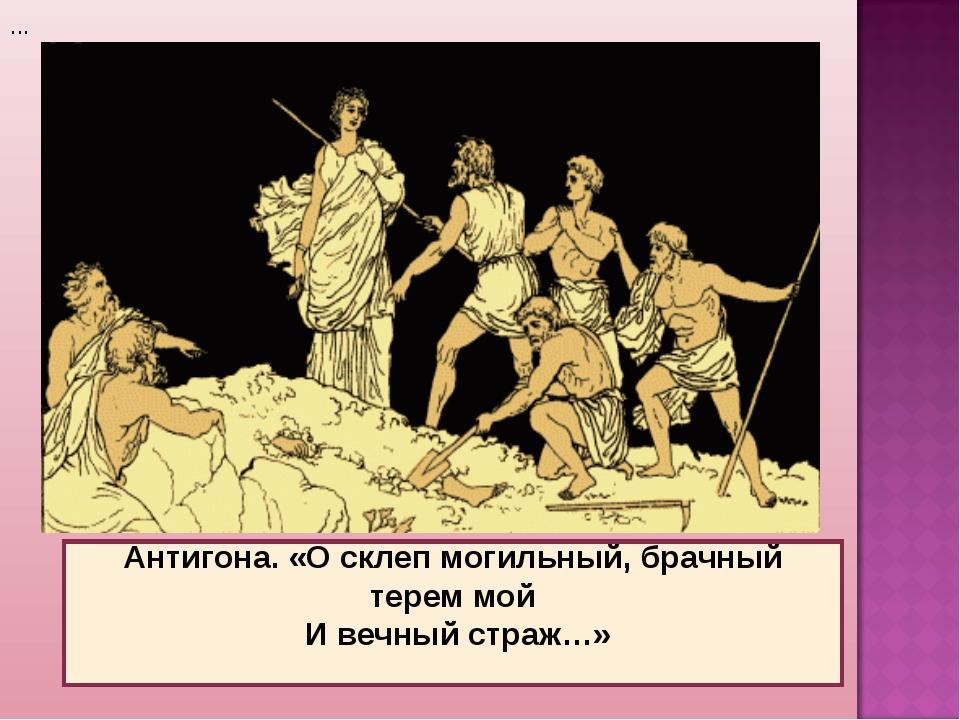 ... Антигона. «О склеп могильный, брачный терем мой И вечный страж…»