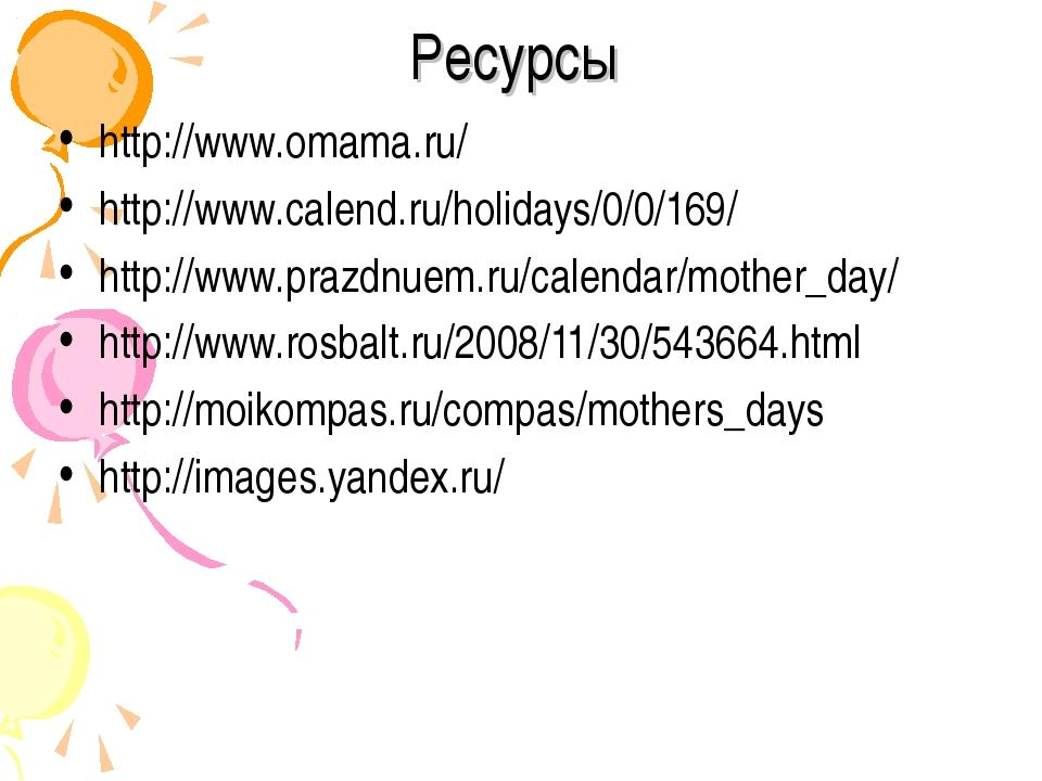 Ресурсы http://www.omama.ru/ http://www.calend.ru/holidays/0/0/169/ http://ww...