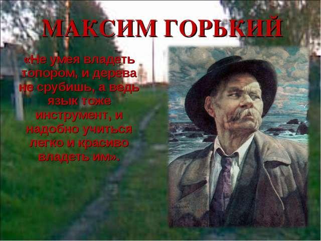 МАКСИМ ГОРЬКИЙ «Не умея владеть топором, и дерева не срубишь, а ведь язык тож...