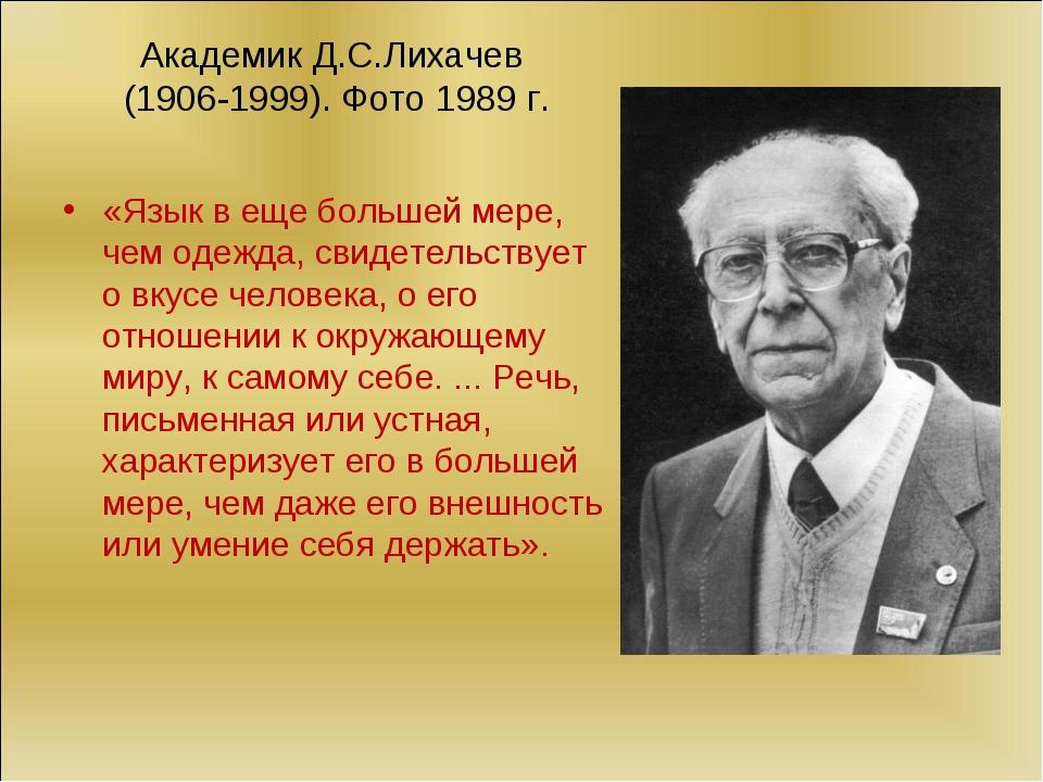 Академик Д.С.Лихачев (1906-1999). Фото 1989 г. «Язык в еще большей мере, чем...