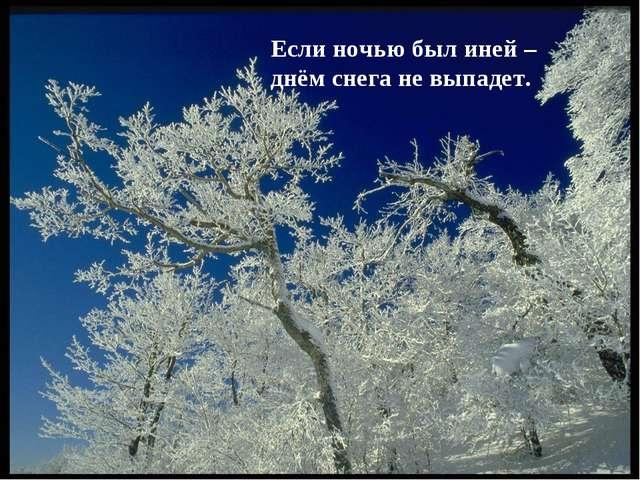 Если ночью был иней – днём снега не выпадет.