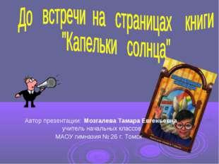 Автор презентации: Мозгалева Тамара Евгеньевна, учитель начальных классов МА