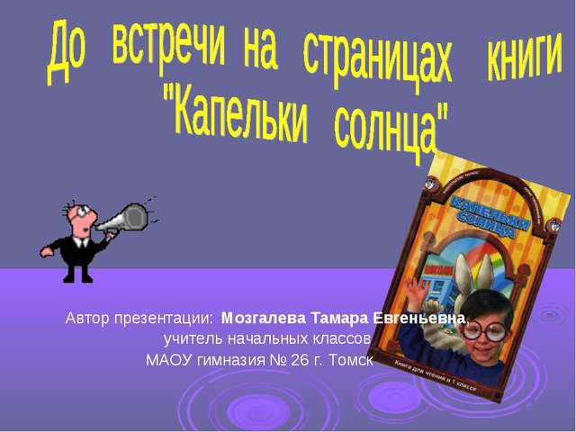 Автор презентации: Мозгалева Тамара Евгеньевна, учитель начальных классов МА...
