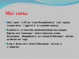 Мақсаты: Жас ұрпаққа Нұрсұлтан Назарбаевтың сан қырлы талант иесі, құдіретті