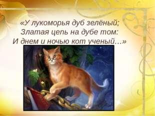 «У лукоморья дуб зелёный; Златая цепь на дубе том: И днем и ночью кот ученый…»