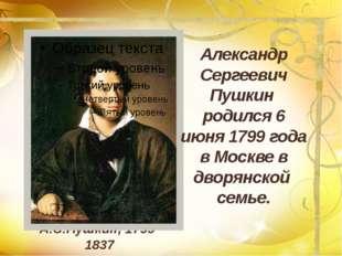 А.С.Пушкин, 1799-1837 Александр Сергеевич Пушкин родился 6 июня 1799 года в М