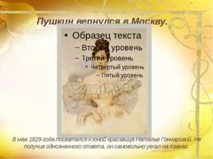 Пушкин вернулся в Москву. В мае 1829 года посватался к юной красавице Наталь