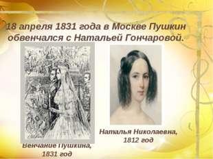 18 апреля 1831 года в Москве Пушкин обвенчался с Натальей Гончаровой. Наталья