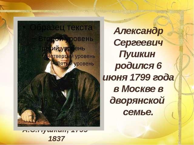 А.С.Пушкин, 1799-1837 Александр Сергеевич Пушкин родился 6 июня 1799 года в М...