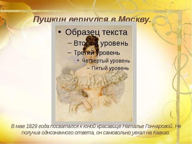 Пушкин вернулся в Москву. В мае 1829 года посватался к юной красавице Наталь...