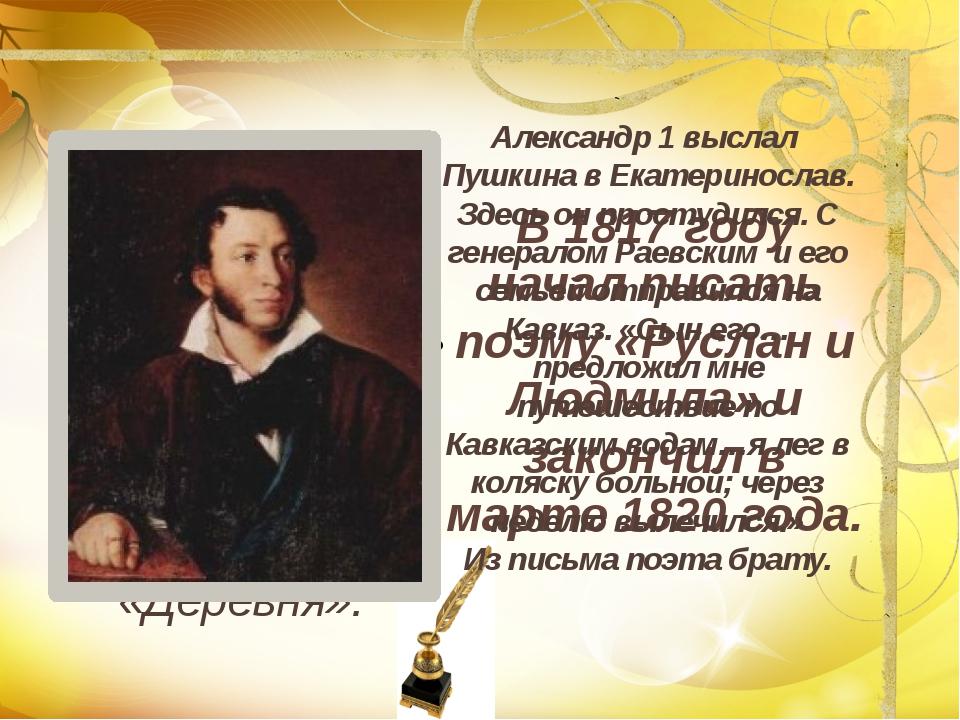 В 1817 году начал писать поэму «Руслан и Людмила» и закончил в марте 1820 год...