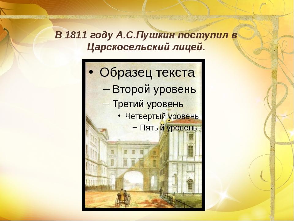 В 1811 году А.С.Пушкин поступил в Царскосельский лицей.
