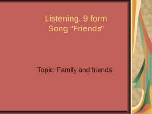 "Listening. 9 form Song ""Friends"" Topic: Family and friends."