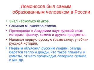Ломоносов был самым образованным человеком в России Знал несколько языков. С