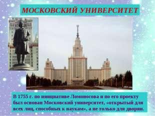 В 1755 г. по инициативе Ломоносова и по его проекту был основан Московский ун