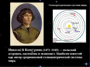 Никола́й Копе́рник (1473 -1543)— польский астроном, математик и экономист. Н