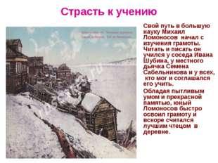 Страсть к учению Свой путь в большую науку Михаил Ломоносов начал с изучения