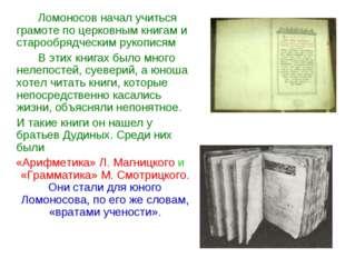 Ломоносов начал учиться грамоте по церковным книгам и старообрядческим руко