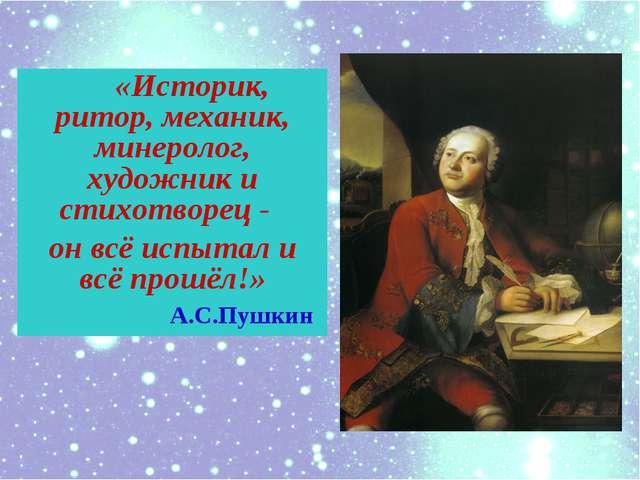 «Историк, ритор, механик, минеролог, художник и cтихотворец - он всё испытал...