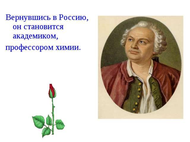 Вернувшись в Россию, он становится академиком, профессором химии.