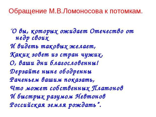 """Обращение М.В.Ломоносова к потомкам. """"О вы, которых ожидает Отечество от недр..."""