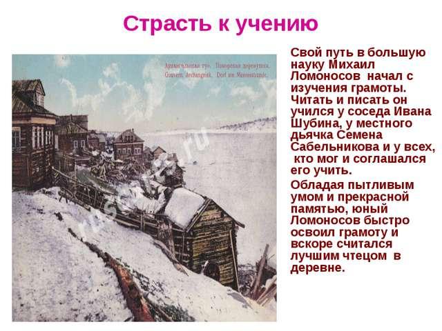 Страсть к учению Свой путь в большую науку Михаил Ломоносов начал с изучения...