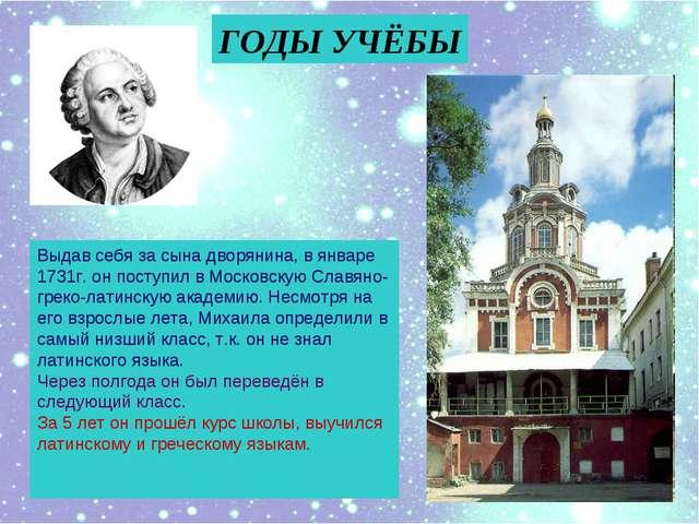 ГОДЫ УЧЁБЫ Выдав себя за сына дворянина, в январе 1731г. он поступил в Москов...