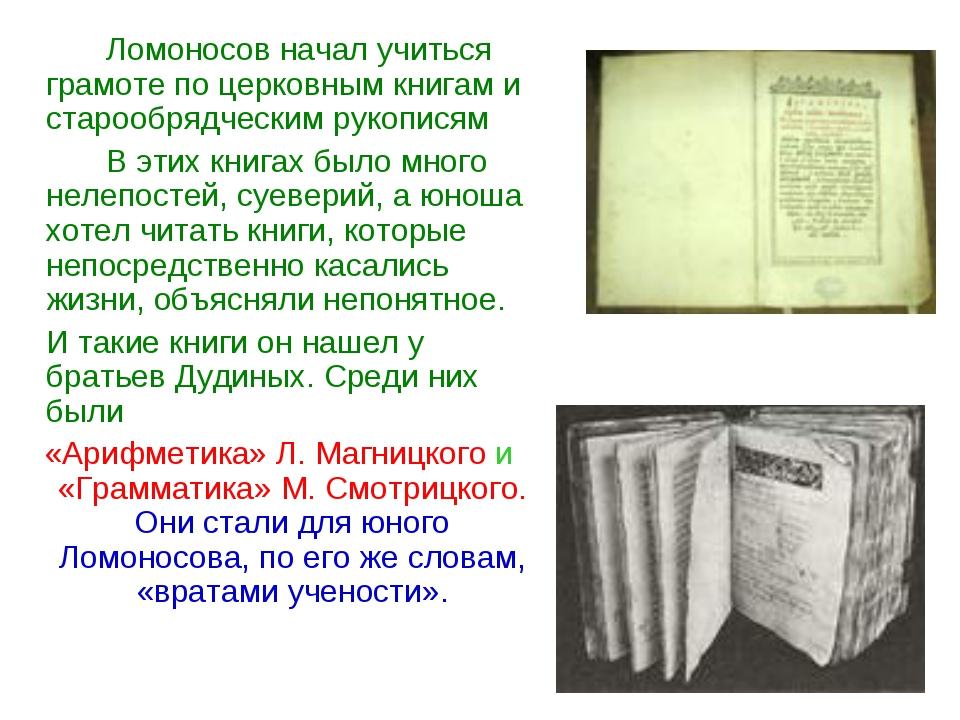Ломоносов начал учиться грамоте по церковным книгам и старообрядческим руко...