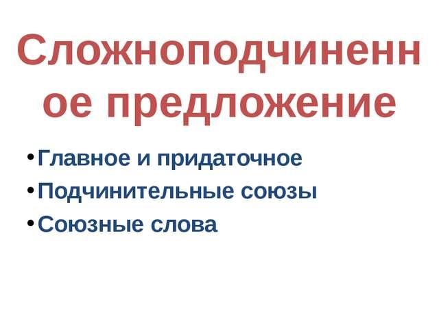 Сложноподчиненное предложение Главное и придаточное Подчинительные союзы Союз...