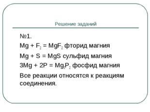 Решение заданий №1. Mg + F2 = MgF2 фторид магния Mg + S = MgS сульфид магн