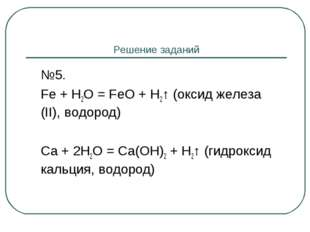 Решение заданий №5. Fe + H2O = FeO + H2↑ (оксид железа (II), водород) Ca +