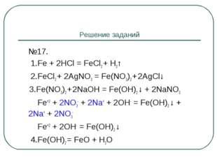 Решение заданий №17.  1.Fe + 2HCl = FeCl2 + H2↑  2.FeCl2 + 2AgNO3 = Fe(NO3