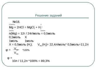 Решение заданий №18. 0,5моль Х Mg + 2HCl = MgCl2 + H2↑ 1моль 1моль n(Mg) = 1