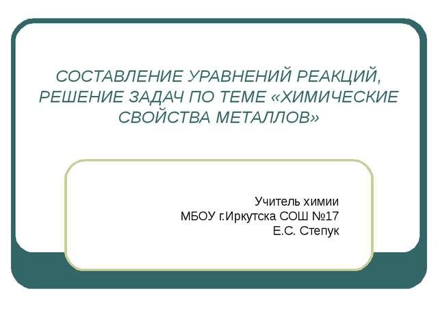 СОСТАВЛЕНИЕ УРАВНЕНИЙ РЕАКЦИЙ, РЕШЕНИЕ ЗАДАЧ ПО ТЕМЕ «ХИМИЧЕСКИЕ СВОЙСТВА МЕТ...