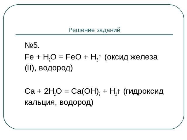Решение заданий №5. Fe + H2O = FeO + H2↑ (оксид железа (II), водород) Ca +...