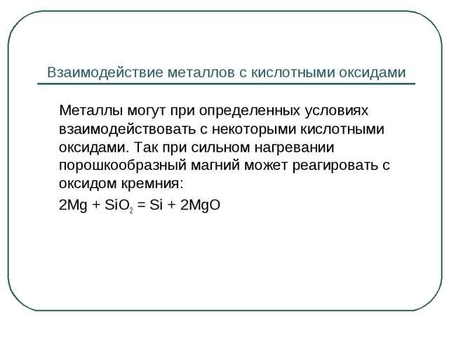 Взаимодействие металлов с кислотными оксидами Металлы могут при определенных...
