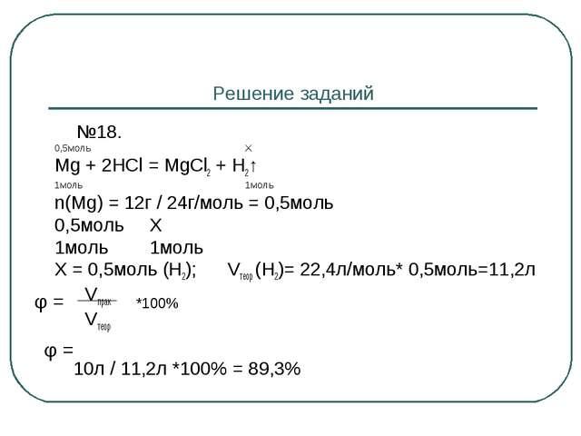 Решение заданий №18. 0,5моль Х Mg + 2HCl = MgCl2 + H2↑ 1моль 1моль n(Mg) = 1...