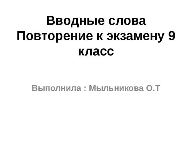Вводные слова Повторение к экзамену 9 класс Выполнила : Мыльникова О.Т