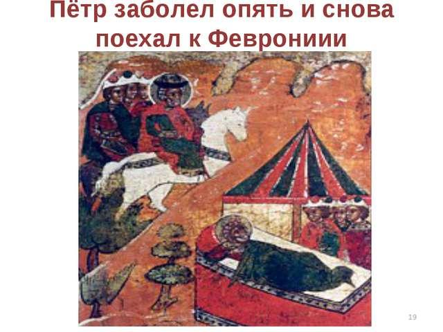 Пётр заболел опять и снова поехал к Феврониии *