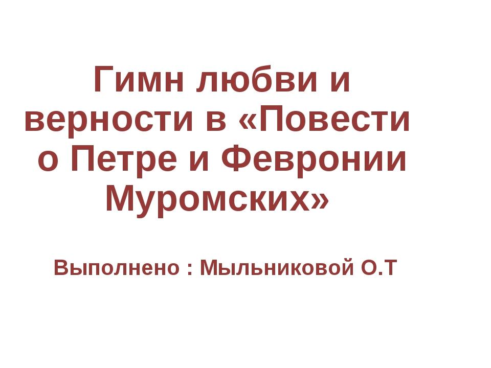 Гимн любви и верности в «Повести о Петре и Февронии Муромских» Выполнено : М...