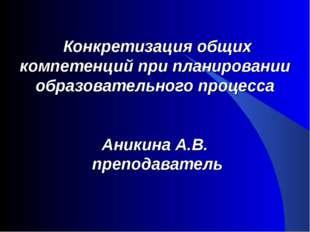 Конкретизация общих компетенций при планировании образовательного процесса А