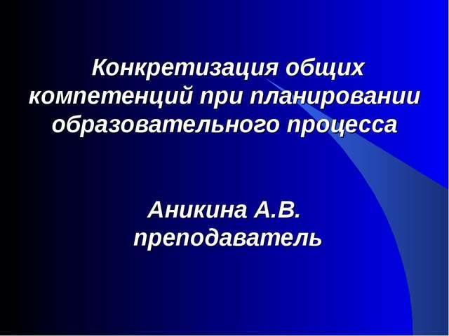Конкретизация общих компетенций при планировании образовательного процесса А...