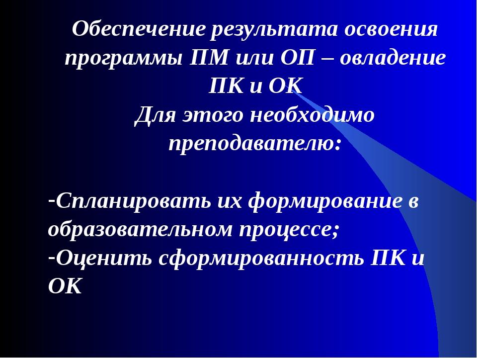 Обеспечение результата освоения программы ПМ или ОП – овладение ПК и ОК Для э...