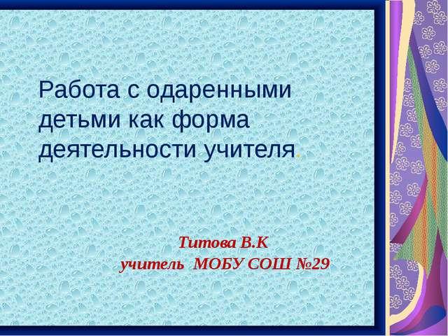 Работа с одаренными детьми как форма деятельности учителя. Титова В.К учитель...