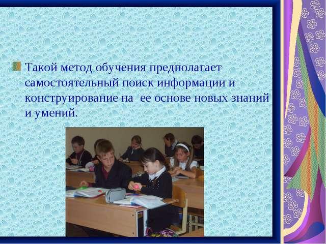 Такой метод обучения предполагает самостоятельный поиск информации и конструи...