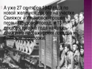 А уже 27 сентября 1942 года по новой железной дороге на участке Свияжск – Уль