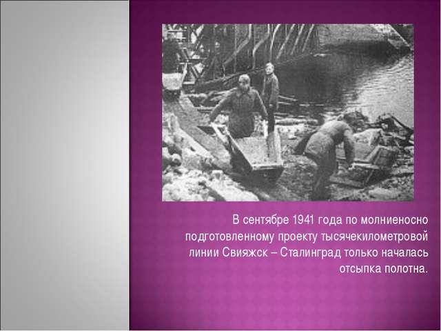 В сентябре 1941 года по молниеносно подготовленному проекту тысячекилометров...