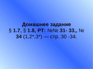 Домашнее задание § 1.7, § 1.8, РТ: №№ 31- 33,, № 34 (1,2*,3*) — стр. 30 -34.