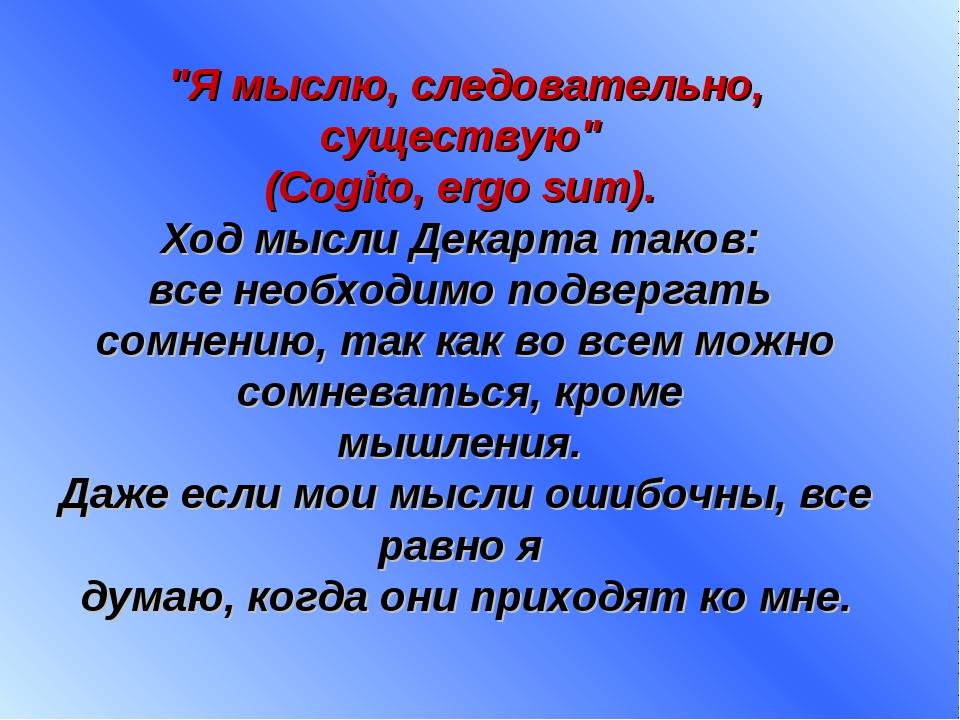 """""""Я мыслю, следовательно, существую"""" (Cogito, ergo sum). Ход мысли Декарта так..."""