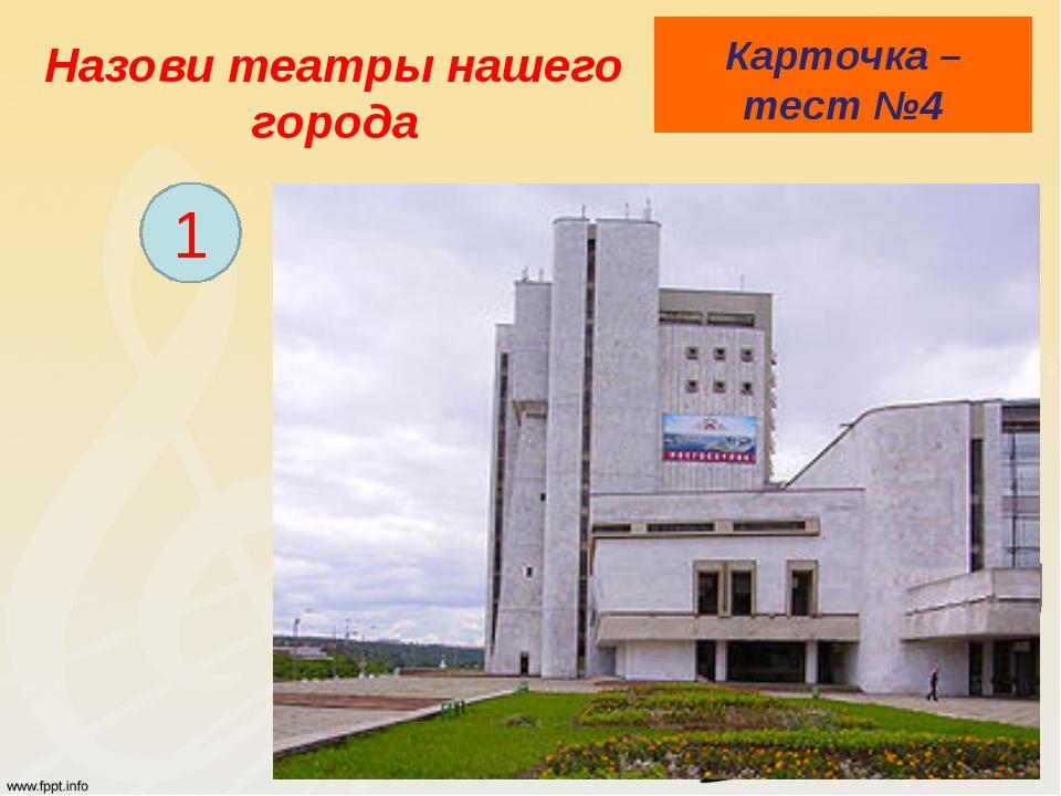 Назови театры нашего города Карточка – тест №4 1